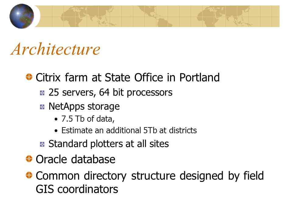 Architecture Citrix farm at State Office in Portland 25 servers, 64 bit processors NetApps storage 7.5 Tb of data, Estimate an additional 5Tb at districts Standard plotters at all sites Oracle database Common directory structure designed by field GIS coordinators