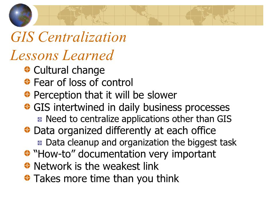GIS Centralization Lessons Learned Cultural change Fear of loss of control Perception that it will be slower GIS intertwined in daily business process