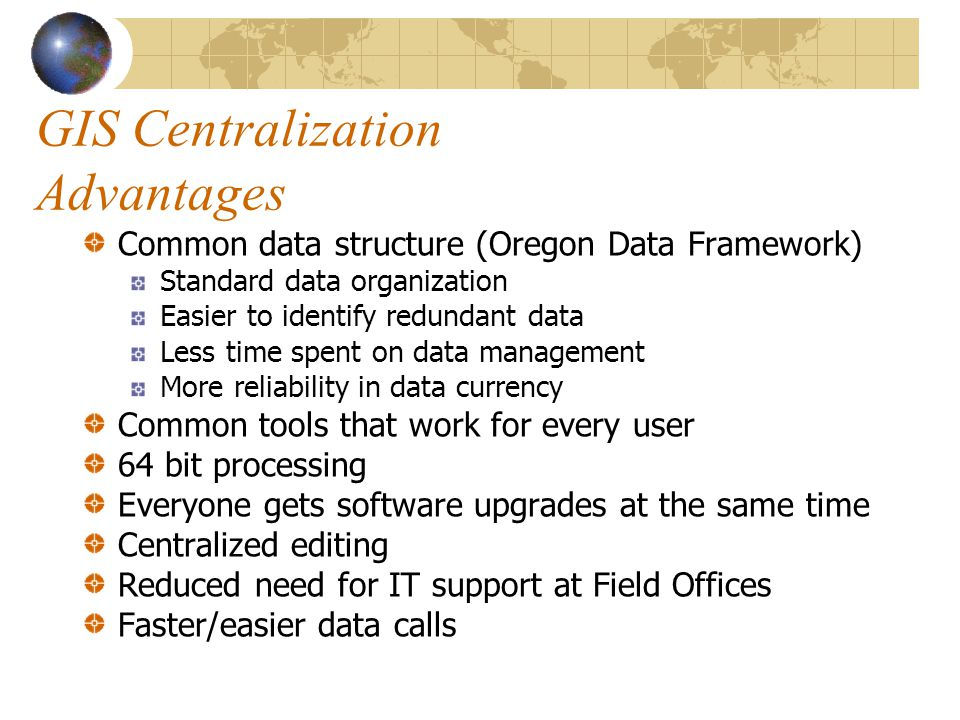 GIS Centralization Advantages Common data structure (Oregon Data Framework) Standard data organization Easier to identify redundant data Less time spent on data management More reliability in data currency Common tools that work for every user 64 bit processing Everyone gets software upgrades at the same time Centralized editing Reduced need for IT support at Field Offices Faster/easier data calls