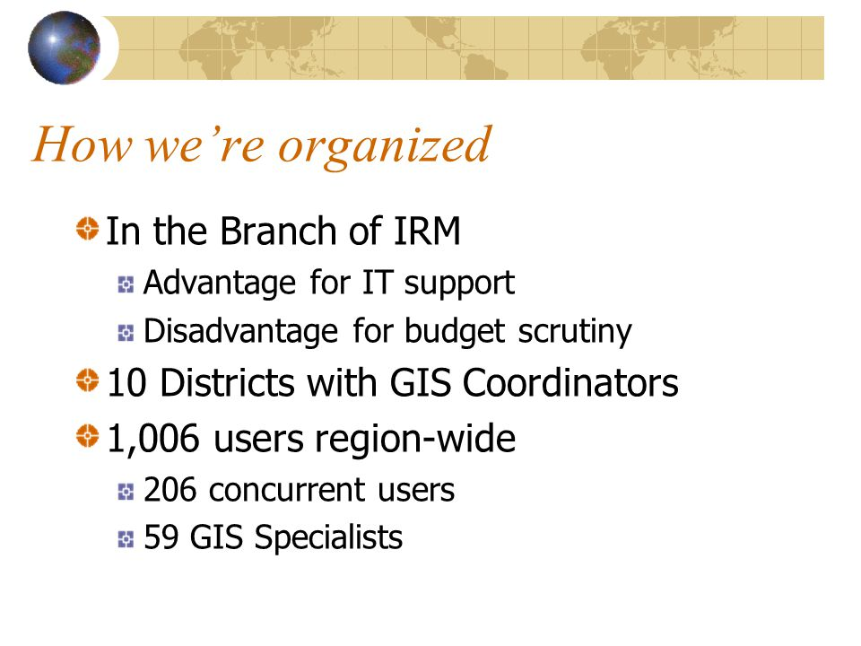 How were organized In the Branch of IRM Advantage for IT support Disadvantage for budget scrutiny 10 Districts with GIS Coordinators 1,006 users region-wide 206 concurrent users 59 GIS Specialists