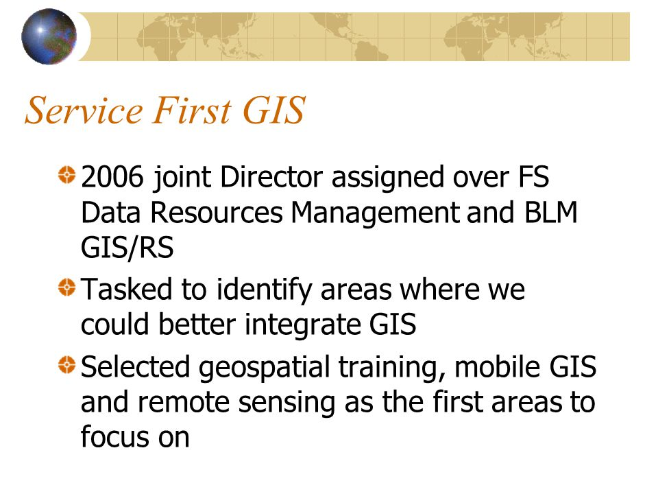 Service First GIS 2006 joint Director assigned over FS Data Resources Management and BLM GIS/RS Tasked to identify areas where we could better integrate GIS Selected geospatial training, mobile GIS and remote sensing as the first areas to focus on