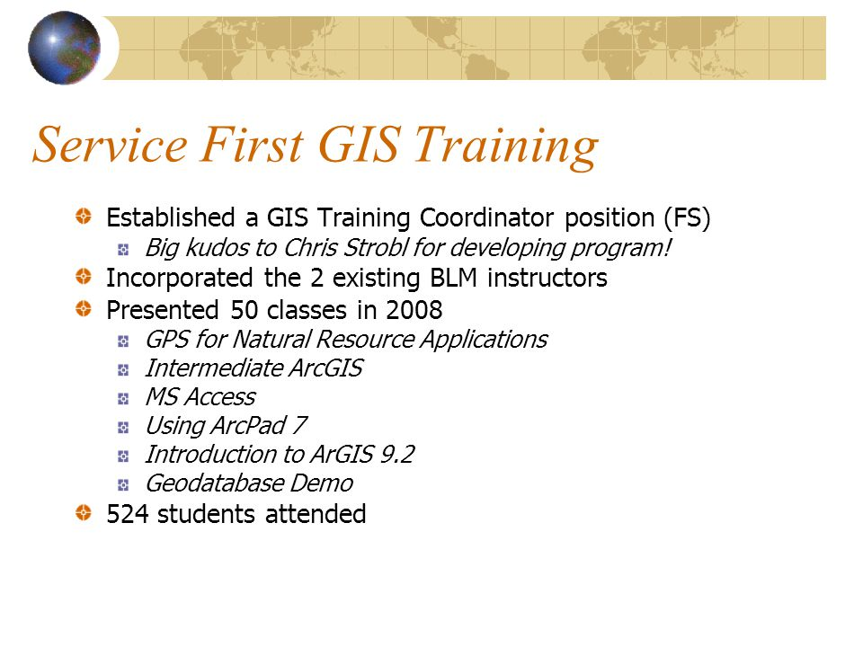 Service First GIS Training Established a GIS Training Coordinator position (FS) Big kudos to Chris Strobl for developing program! Incorporated the 2 e