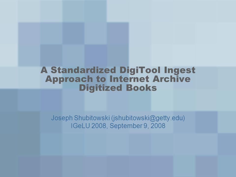 A Standardized DigiTool Ingest Approach to Internet Archive Digitized Books Joseph Shubitowski (jshubitowski@getty.edu) IGeLU 2008, September 9, 2008