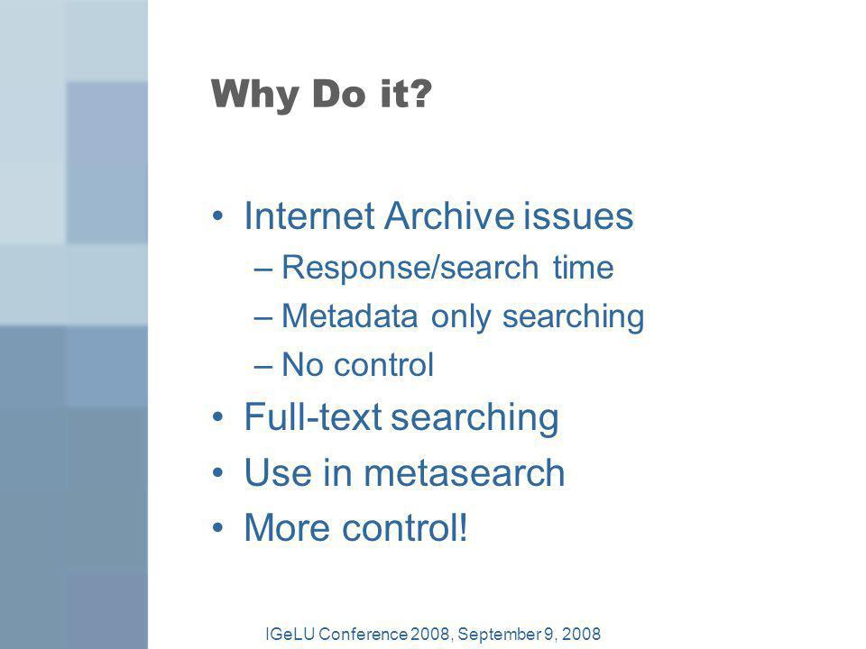 Why Do it? Internet Archive issues –Response/search time –Metadata only searching –No control Full-text searching Use in metasearch More control! IGeL