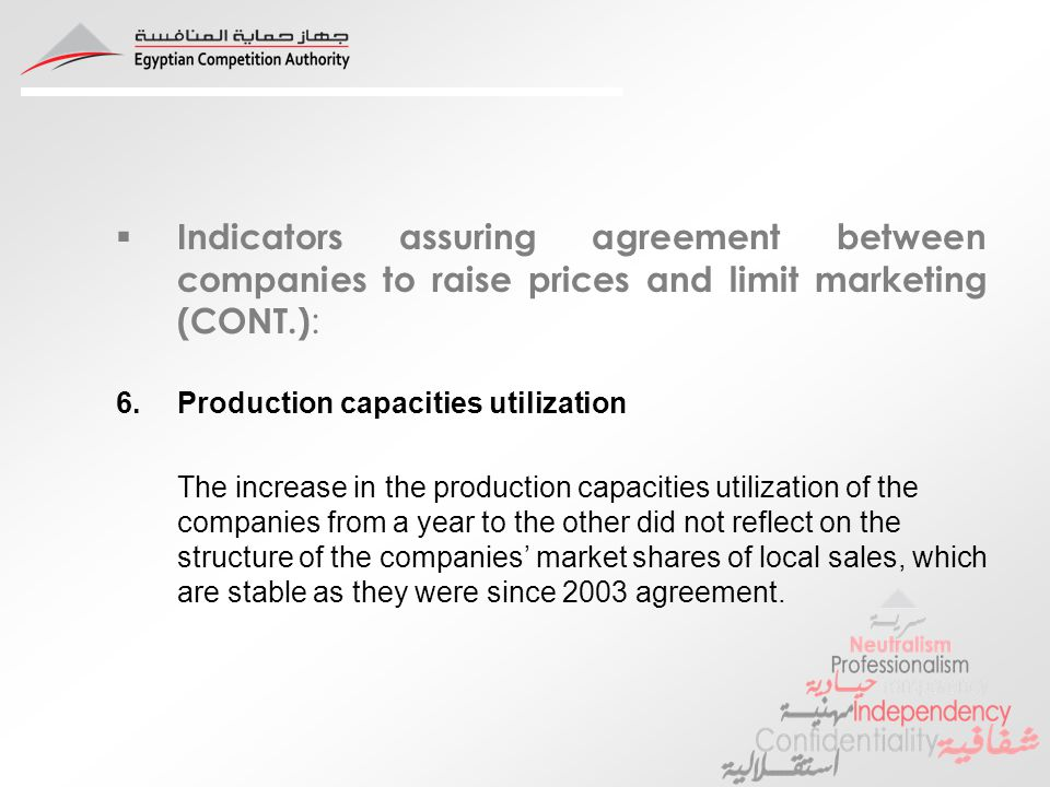 Indicators assuring agreement between companies to raise prices and limit marketing (CONT.) : 6.Production capacities utilization The increase in the production capacities utilization of the companies from a year to the other did not reflect on the structure of the companies market shares of local sales, which are stable as they were since 2003 agreement.