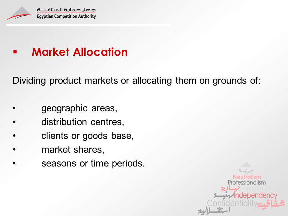 Market Allocation Dividing product markets or allocating them on grounds of: geographic areas, distribution centres, clients or goods base, market shares, seasons or time periods.