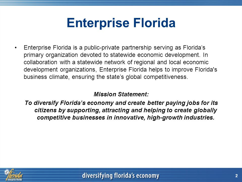 2 Enterprise Florida Enterprise Florida is a public-private partnership serving as Floridas primary organization devoted to statewide economic development.