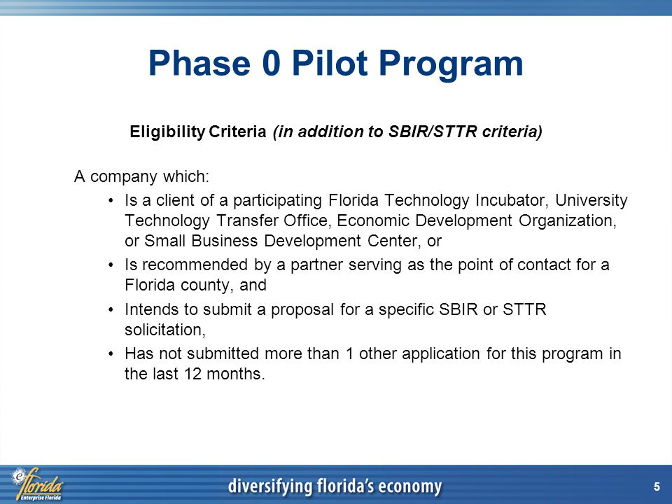 5 Phase 0 Pilot Program Eligibility Criteria (in addition to SBIR/STTR criteria) A company which: Is a client of a participating Florida Technology Incubator, University Technology Transfer Office, Economic Development Organization, or Small Business Development Center, or Is recommended by a partner serving as the point of contact for a Florida county, and Intends to submit a proposal for a specific SBIR or STTR solicitation, Has not submitted more than 1 other application for this program in the last 12 months.