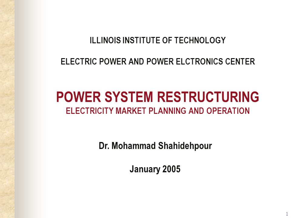 1 ILLINOIS INSTITUTE OF TECHNOLOGY ELECTRIC POWER AND POWER ELCTRONICS CENTER POWER SYSTEM RESTRUCTURING ELECTRICITY MARKET PLANNING AND OPERATION Dr.