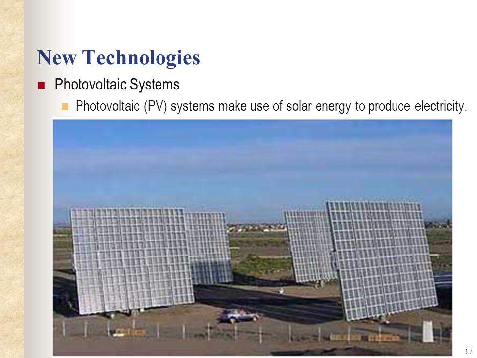 17 New Technologies Photovoltaic Systems Photovoltaic (PV) systems make use of solar energy to produce electricity.