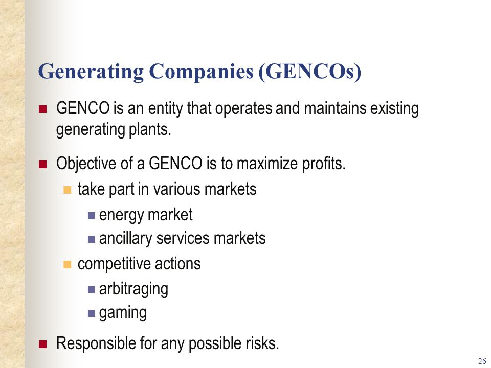 26 Generating Companies (GENCOs) GENCO is an entity that operates and maintains existing generating plants.