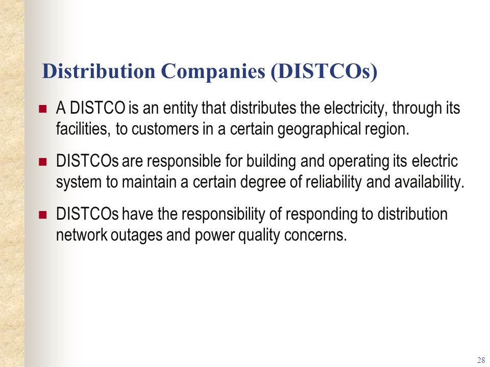 28 Distribution Companies (DISTCOs) A DISTCO is an entity that distributes the electricity, through its facilities, to customers in a certain geographical region.