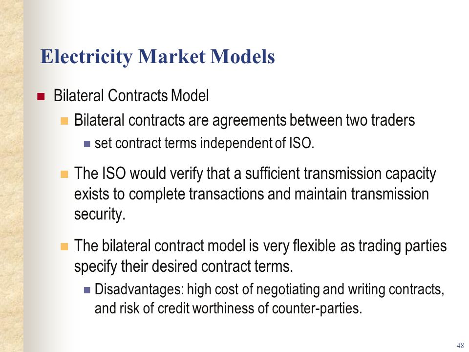 48 Electricity Market Models Bilateral Contracts Model Bilateral contracts are agreements between two traders set contract terms independent of ISO.