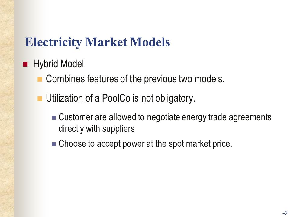 49 Electricity Market Models Hybrid Model Combines features of the previous two models.
