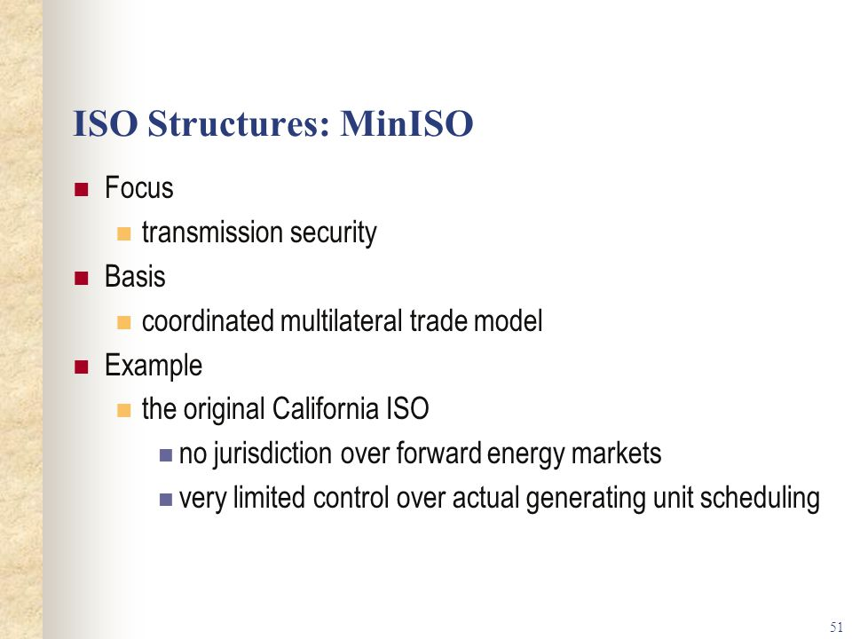 51 ISO Structures: MinISO Focus transmission security Basis coordinated multilateral trade model Example the original California ISO no jurisdiction over forward energy markets very limited control over actual generating unit scheduling