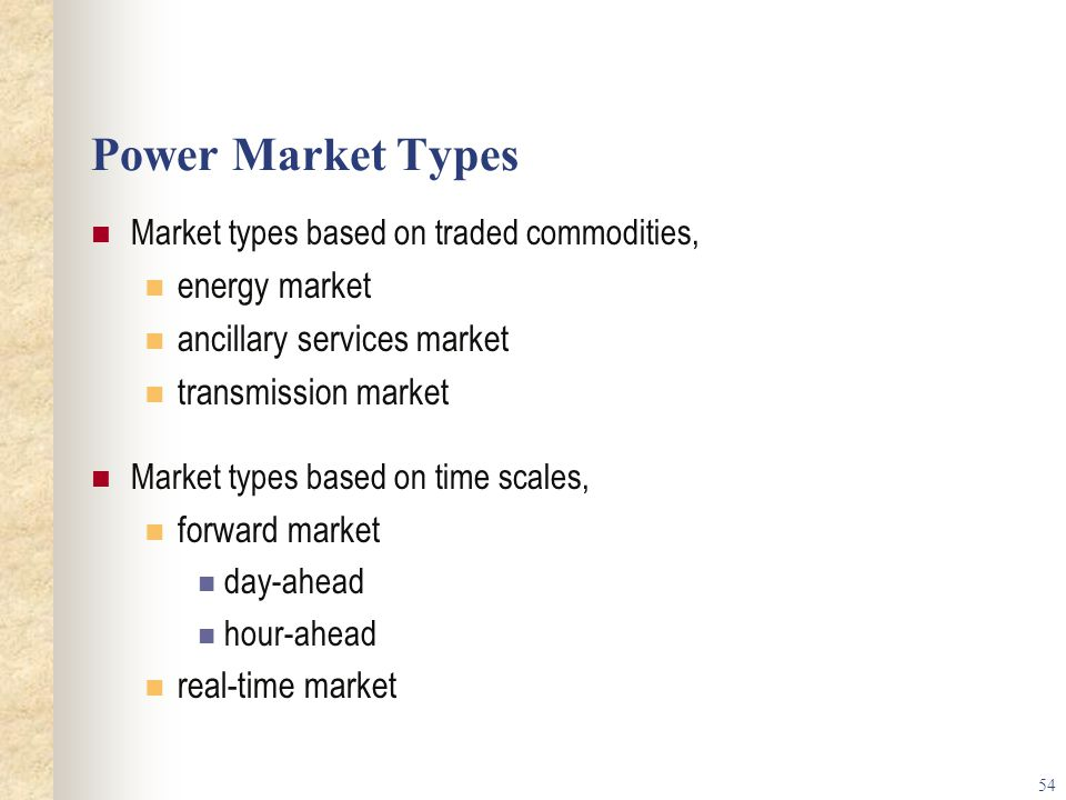 54 Power Market Types Market types based on traded commodities, energy market ancillary services market transmission market Market types based on time scales, forward market day-ahead hour-ahead real-time market