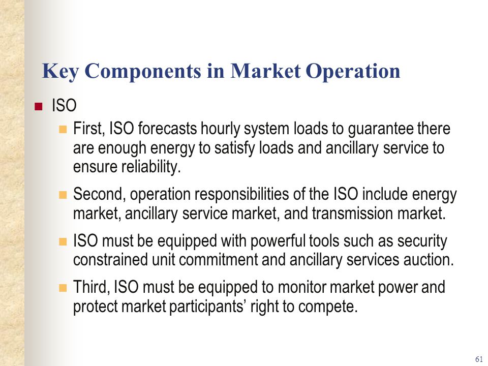 61 Key Components in Market Operation ISO First, ISO forecasts hourly system loads to guarantee there are enough energy to satisfy loads and ancillary service to ensure reliability.