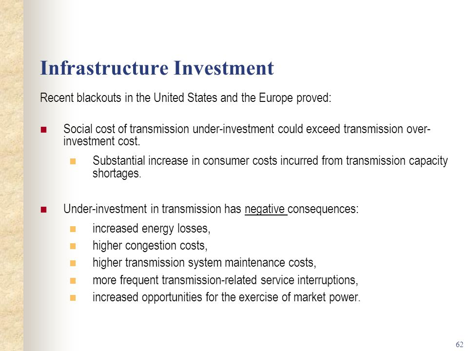 62 Infrastructure Investment Recent blackouts in the United States and the Europe proved: Social cost of transmission under-investment could exceed transmission over- investment cost.