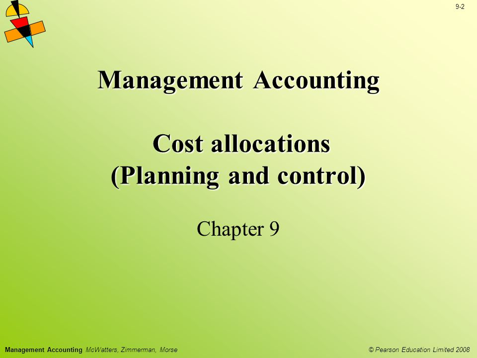 © Pearson Education Limited 2008 9-3 Management Accounting McWatters, Zimmerman, Morse Objectives Describe the relation among common resources, indirect costs and cost objects Explain the role of allocating indirect costs for external financial reports, income tax reports and cost reimbursement Identify reasons for cost allocation for planning purposes Identify reasons for cost allocation for control purposes Describe how the various reasons for cost allocation can create conflict within the organization Allocate indirect costs using the five basic steps Create segment reports for the organization