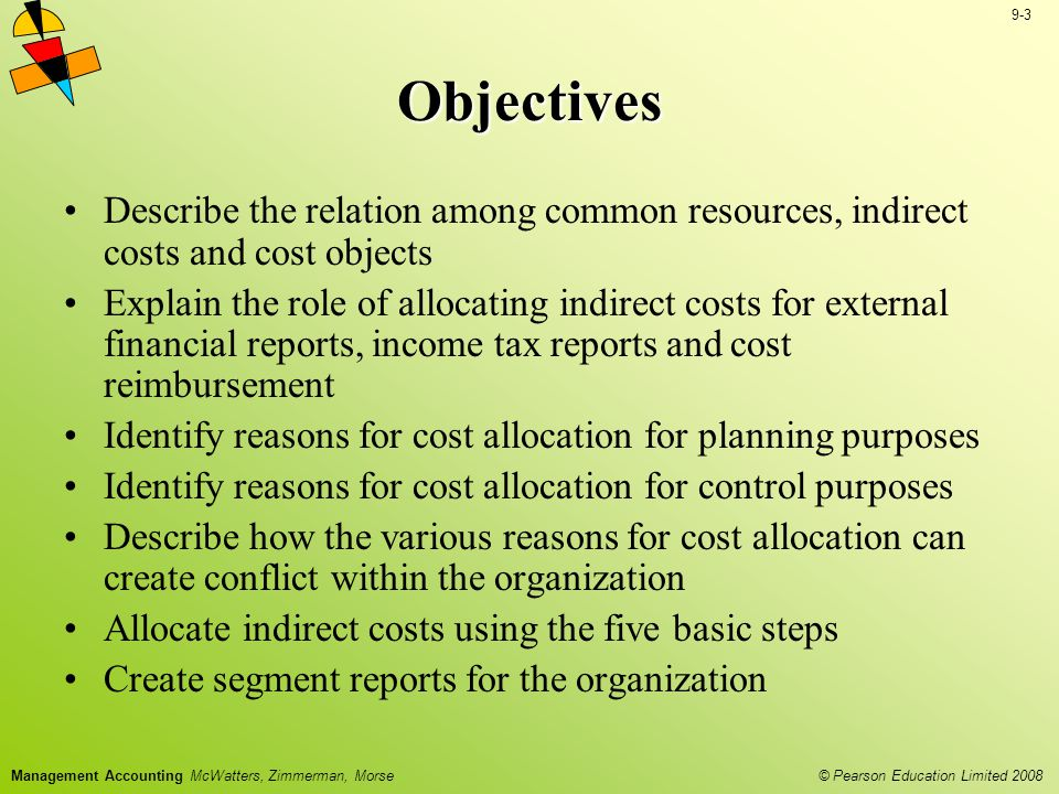 © Pearson Education Limited 2008 9-4 Management Accounting McWatters, Zimmerman, Morse Allocation involves the use of cost drivers Cost drivers are events causing indirect costs Allocating Indirect Costs Cost allocation is the process of assigning indirect costs to cost objects Cost Allocation Cost Object Indirect costs