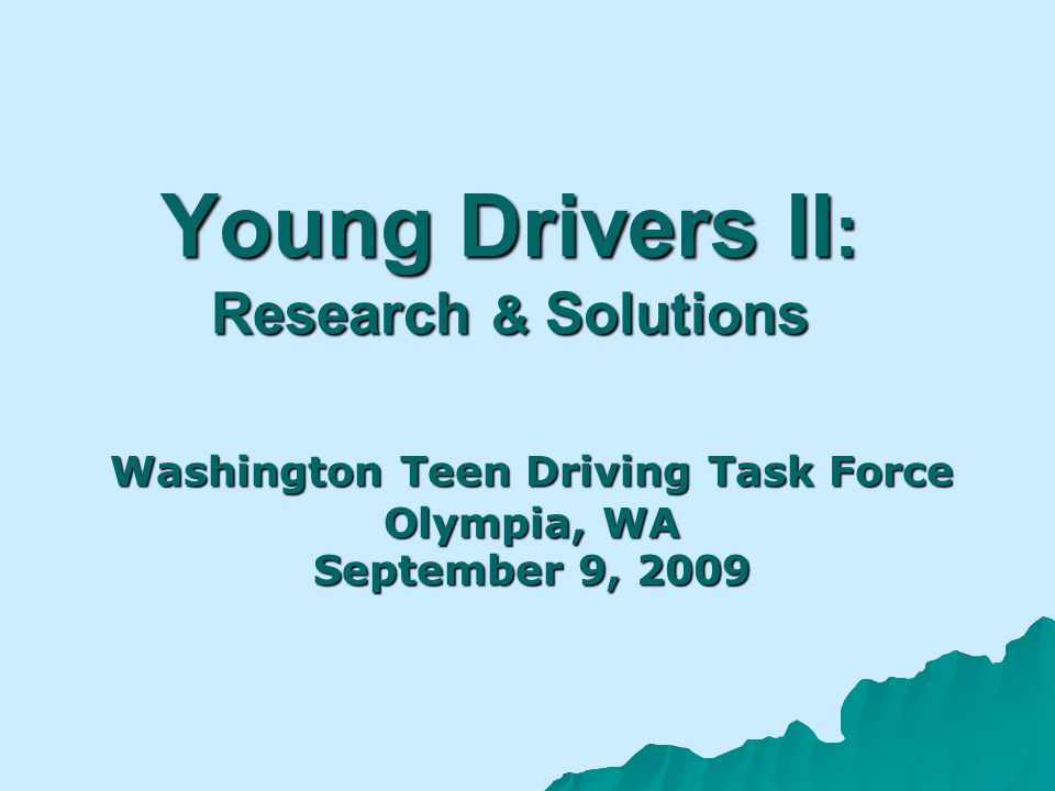 Young Drivers II : Research & Solutions Washington Teen Driving Task Force Olympia, WA September 9, 2009