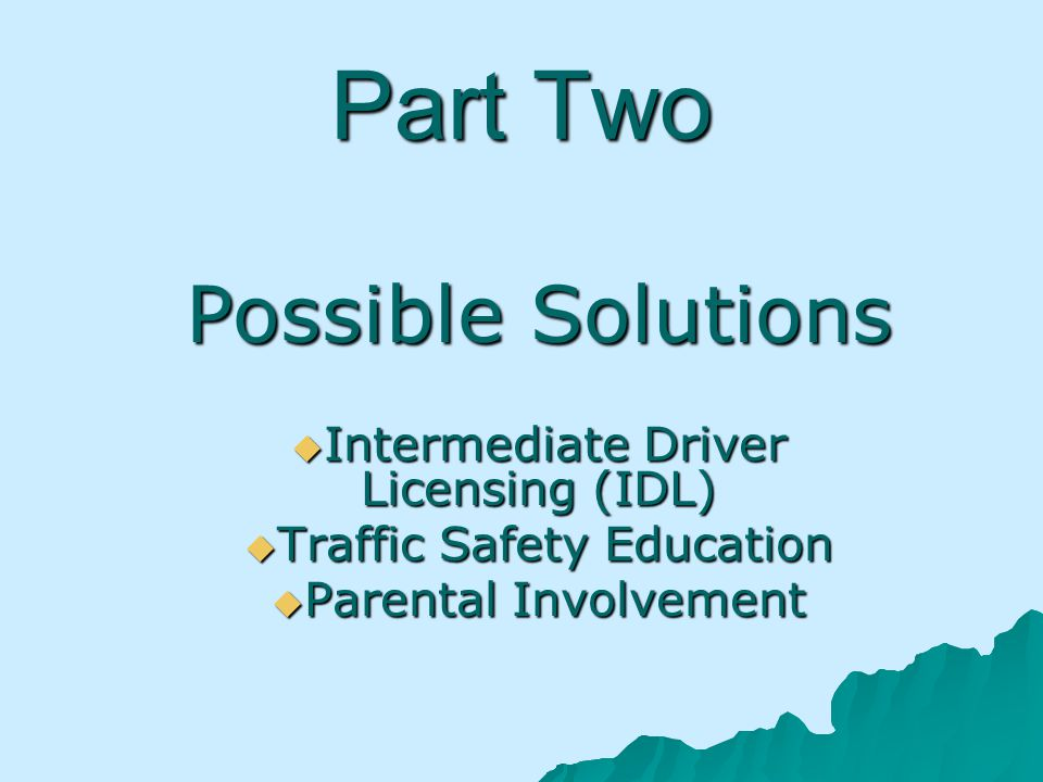 Part Two Possible Solutions Intermediate Driver Licensing (IDL) Intermediate Driver Licensing (IDL) Traffic Safety Education Traffic Safety Education Parental Involvement Parental Involvement