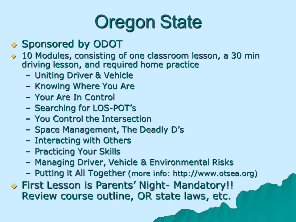 Oregon State Sponsored by ODOT Sponsored by ODOT 10 Modules, consisting of one classroom lesson, a 30 min driving lesson, and required home practice 10 Modules, consisting of one classroom lesson, a 30 min driving lesson, and required home practice –Uniting Driver & Vehicle –Knowing Where You Are –Your Are In Control –Searching for LOS-POTs –You Control the Intersection –Space Management, The Deadly Ds –Interacting with Others –Practicing Your Skills –Managing Driver, Vehicle & Environmental Risks –Putting it All Together (more info: http://www.otsea.org) First Lesson is Parents Night- Mandatory!.