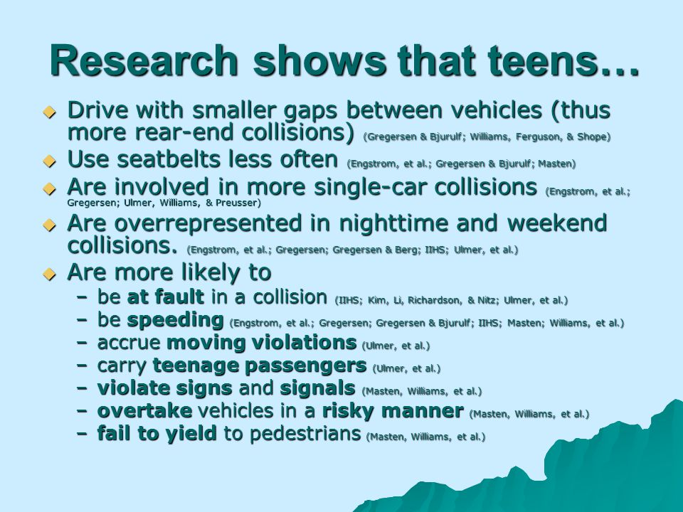 Research shows that teens… Drive with smaller gaps between vehicles (thus more rear-end collisions) (Gregersen & Bjurulf; Williams, Ferguson, & Shope) Drive with smaller gaps between vehicles (thus more rear-end collisions) (Gregersen & Bjurulf; Williams, Ferguson, & Shope) Use seatbelts less often (Engstrom, et al.; Gregersen & Bjurulf; Masten) Use seatbelts less often (Engstrom, et al.; Gregersen & Bjurulf; Masten) Are involved in more single-car collisions (Engstrom, et al.; Gregersen; Ulmer, Williams, & Preusser) Are involved in more single-car collisions (Engstrom, et al.; Gregersen; Ulmer, Williams, & Preusser) Are overrepresented in nighttime and weekend collisions.