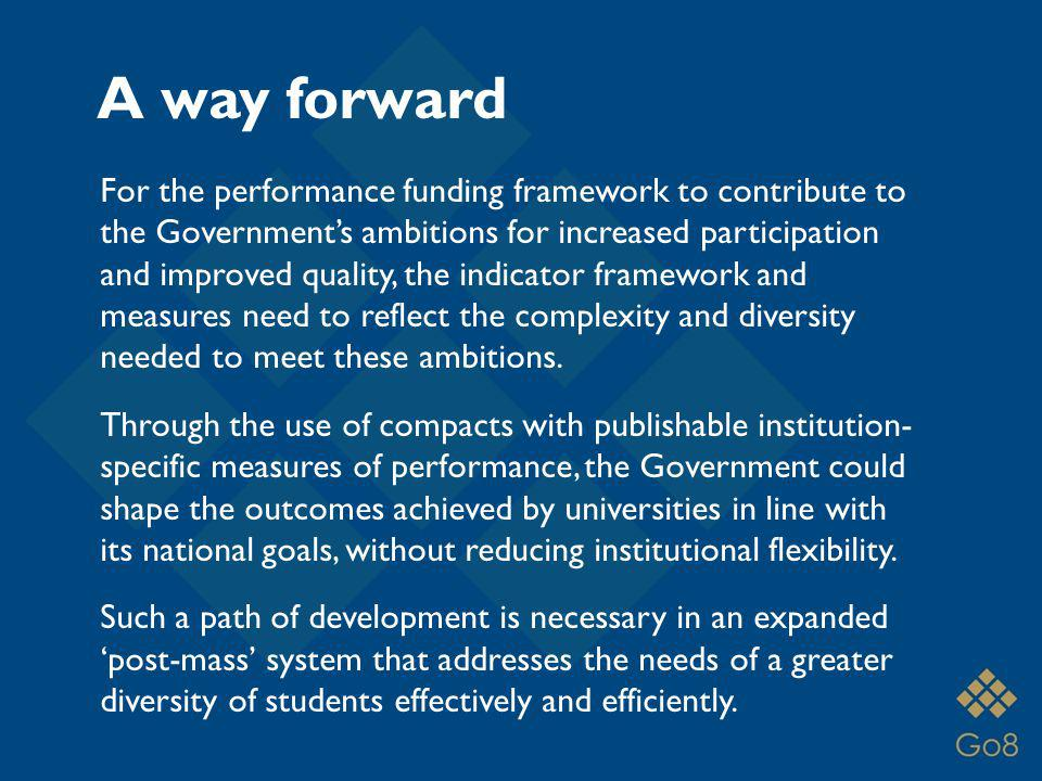 A way forward For the performance funding framework to contribute to the Governments ambitions for increased participation and improved quality, the indicator framework and measures need to reflect the complexity and diversity needed to meet these ambitions.