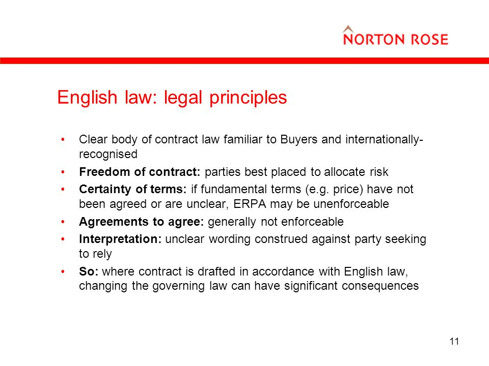 11 English law: legal principles Clear body of contract law familiar to Buyers and internationally- recognised Freedom of contract: parties best placed to allocate risk Certainty of terms: if fundamental terms (e.g.
