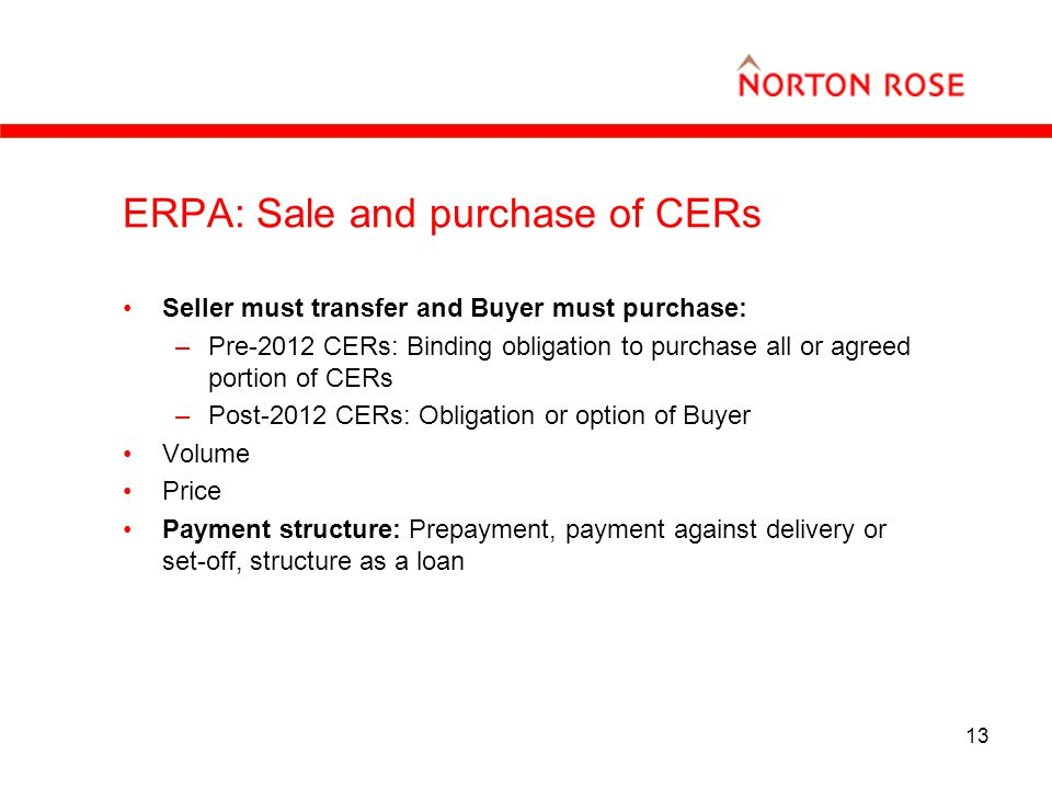 13 ERPA: Sale and purchase of CERs Seller must transfer and Buyer must purchase: –Pre-2012 CERs: Binding obligation to purchase all or agreed portion of CERs –Post-2012 CERs: Obligation or option of Buyer Volume Price Payment structure: Prepayment, payment against delivery or set-off, structure as a loan