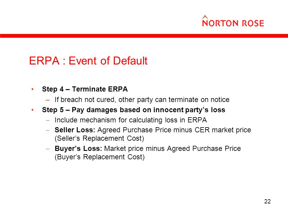 22 ERPA : Event of Default Step 4 – Terminate ERPA –If breach not cured, other party can terminate on notice Step 5 – Pay damages based on innocent partys loss Include mechanism for calculating loss in ERPA Seller Loss: Agreed Purchase Price minus CER market price (Sellers Replacement Cost) Buyers Loss: Market price minus Agreed Purchase Price (Buyers Replacement Cost)
