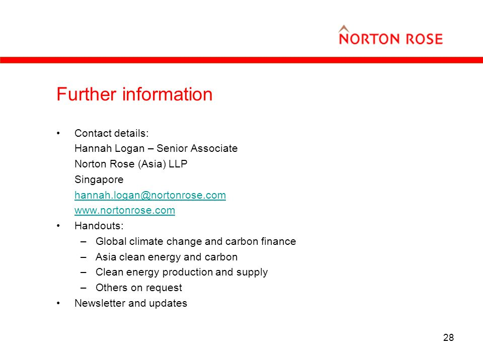 28 Further information Contact details: Hannah Logan – Senior Associate Norton Rose (Asia) LLP Singapore hannah.logan@nortonrose.com www.nortonrose.com Handouts: –Global climate change and carbon finance –Asia clean energy and carbon –Clean energy production and supply –Others on request Newsletter and updates
