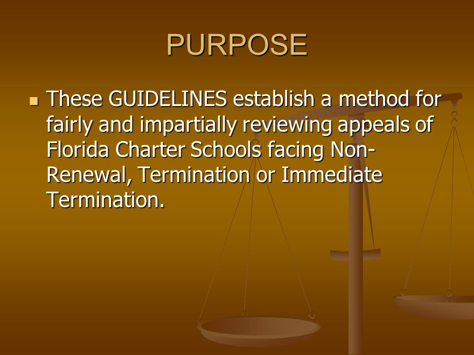 PURPOSE These GUIDELINES establish a method for fairly and impartially reviewing appeals of Florida Charter Schools facing Non- Renewal, Termination or Immediate Termination.