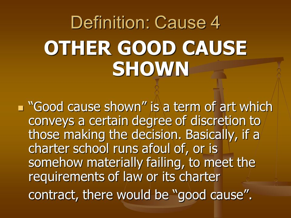 Definition: Cause 4 OTHER GOOD CAUSE SHOWN Good cause shown is a term of art which conveys a certain degree of discretion to those making the decision.