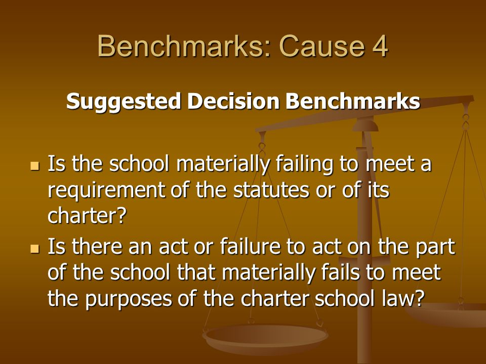 Benchmarks: Cause 4 Suggested Decision Benchmarks Is the school materially failing to meet a requirement of the statutes or of its charter.
