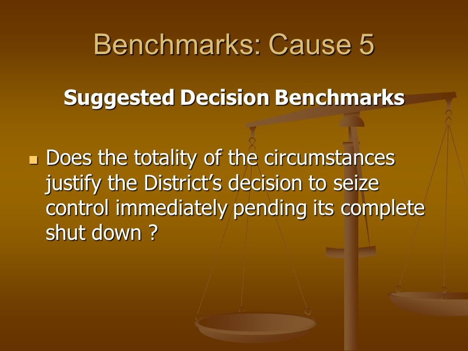 Benchmarks: Cause 5 Suggested Decision Benchmarks Does the totality of the circumstances justify the Districts decision to seize control immediately pending its complete shut down .