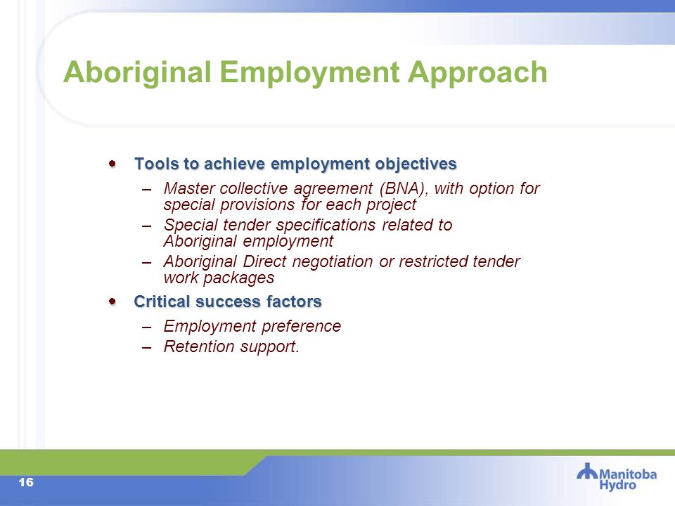 15 Employment Approach Employment success requires an integrated approach to recruitment, training, retention and advancement to assist Aboriginal people Employment success requires an integrated approach to recruitment, training, retention and advancement to assist Aboriginal people –As they develop competencies for project employment (pre-project training) –As they apply for work –As they are referred to the contractor for employment –As they are hired and placed on the job –As they respond to construction worksite and camp challenges –As they participate in on-the-job training –As they are laid off and called back to work