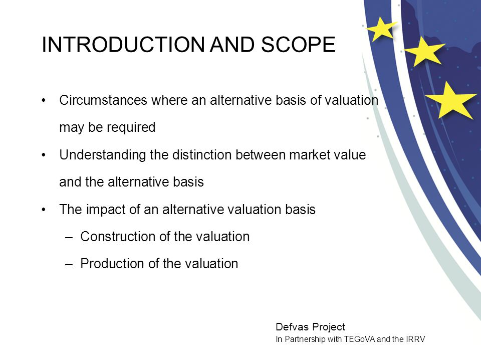 Defvas Project In Partnership with TEGoVA and the IRRV BASIS OF VALUE The definition of the Basis of Valuation Distinguishing the basis from the methods or techniques used The importance of transparency when applying the basis of value Revealing the assumptions The basis of valuation in context