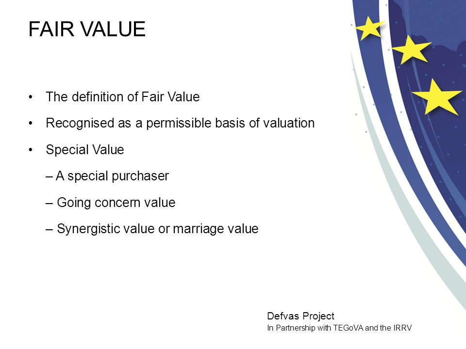 Defvas Project In Partnership with TEGoVA and the IRRV INVESTMENT VALUE OR WORTH Definition of investment value or worth The individual buyer and the bid Not expected to be consistent with market value –Such valuations are: –To be determine the value for a specific individual, and –Do not assume an exchange of property