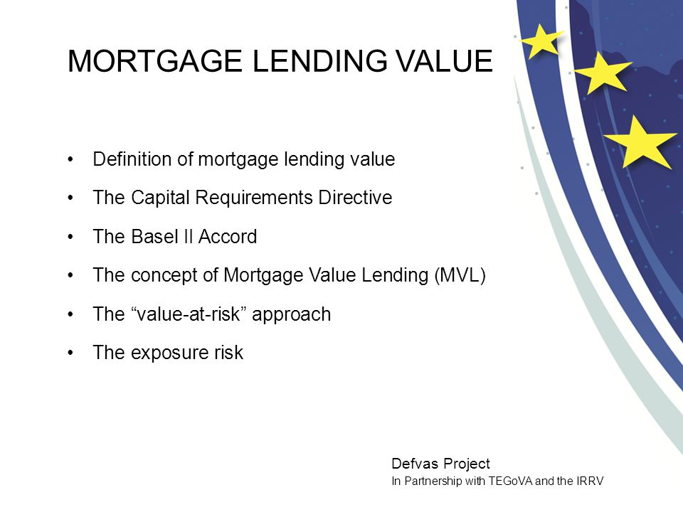 Defvas Project In Partnership with TEGoVA and the IRRV MORTGAGE LENDING VALUE Definition of mortgage lending value The Capital Requirements Directive