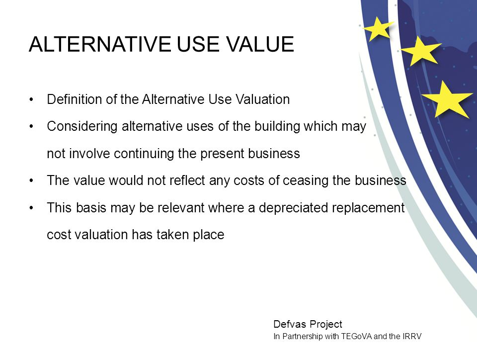 Defvas Project In Partnership with TEGoVA and the IRRV ALTERNATIVE USE VALUE Definition of the Alternative Use Valuation Considering alternative uses