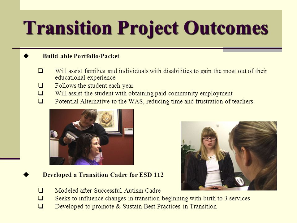 Transition Project Outcomes Build-able Portfolio/Packet Will assist families and individuals with disabilities to gain the most out of their educational experience Follows the student each year Will assist the student with obtaining paid community employment Potential Alternative to the WAS, reducing time and frustration of teachers Developed a Transition Cadre for ESD 112 Modeled after Successful Autism Cadre Seeks to influence changes in transition beginning with birth to 3 services Developed to promote & Sustain Best Practices in Transition