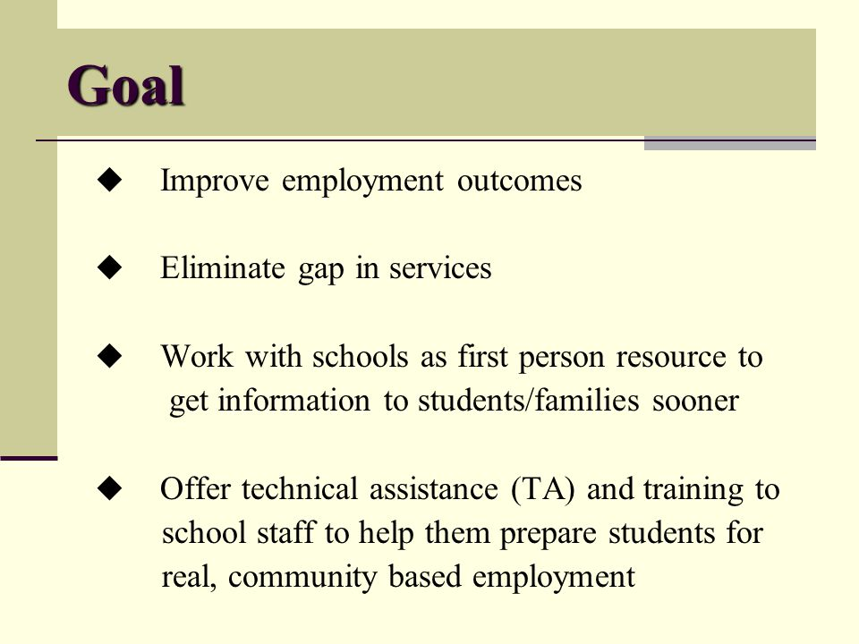Goal Improve employment outcomes Eliminate gap in services Work with schools as first person resource to get information to students/families sooner Offer technical assistance (TA) and training to school staff to help them prepare students for real, community based employment