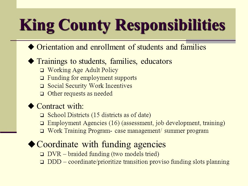King County Responsibilities Orientation and enrollment of students and families Trainings to students, families, educators Working Age Adult Policy Funding for employment supports Social Security Work Incentives Other requests as needed Contract with: School Districts (15 districts as of date) Employment Agencies (16) (assessment, job development, training) Work Training Program- case management/ summer program Coordinate with funding agencies DVR – braided funding (two models tried) DDD – coordinate/prioritize transition proviso funding slots planning