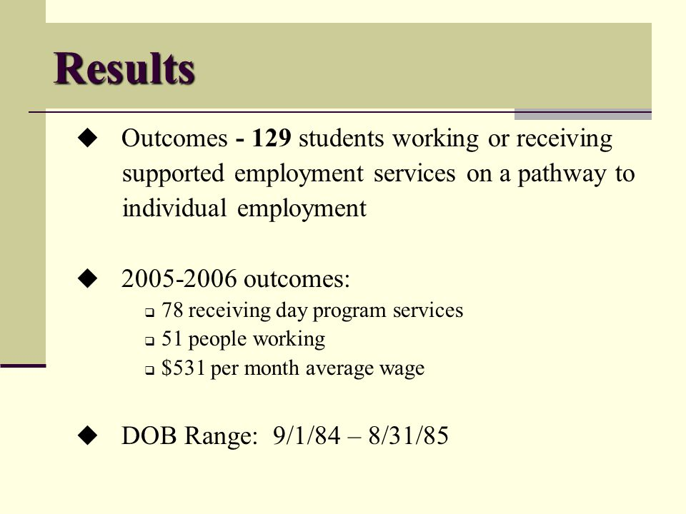Results Outcomes - 129 students working or receiving supported employment services on a pathway to individual employment 2005-2006 outcomes: 78 receiving day program services 51 people working $531 per month average wage DOB Range: 9/1/84 – 8/31/85