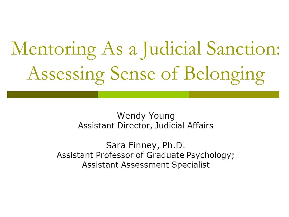 Mentoring As a Judicial Sanction: Assessing Sense of Belonging Wendy Young Assistant Director, Judicial Affairs Sara Finney, Ph.D. Assistant Professor