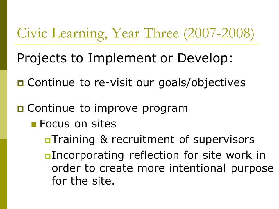 Civic Learning, Year Three (2007-2008) Projects to Implement or Develop: Continue to re-visit our goals/objectives Continue to improve program Focus o