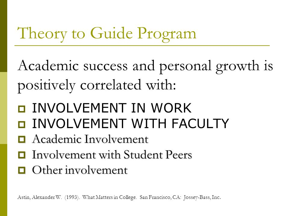 Theory to Guide Program Academic success and personal growth is positively correlated with: INVOLVEMENT IN WORK INVOLVEMENT WITH FACULTY Academic Invo