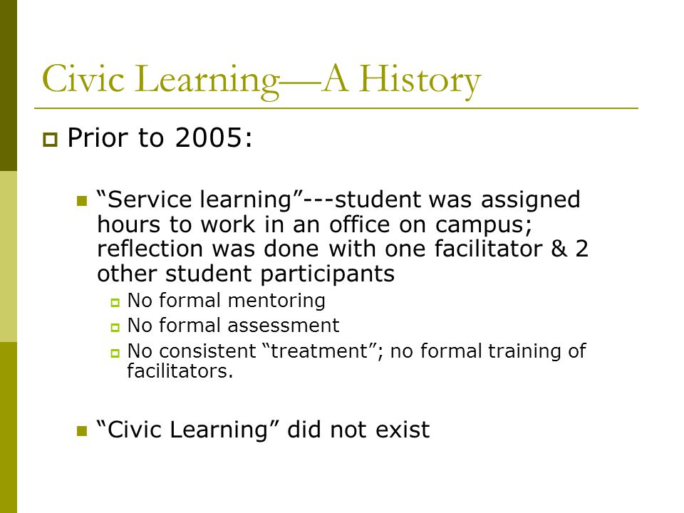 Civic LearningA History Prior to 2005: Service learning---student was assigned hours to work in an office on campus; reflection was done with one faci